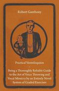 Practical Ventriloquism Being a Thoroughly Reliable Guide to the Art of Voice Throwing and V...