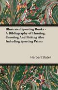 Illustrated Sporting Books A Bibliography of Hunting, Shooting and Fishing Also Including Sp...