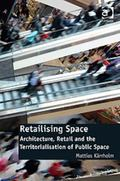 Retailising Space : Architecture Retail and the Territorialisation of Public Space
