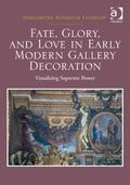 Fate Glory and Love in Early Modern Gallery Decorations : Visualizing Supreme Power