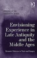 Envisioning Experience in Late Antiquity and the Middle Ages : Dynamic Patterns in Texts and...