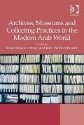 Archives Museums and Collecting Practices in the Modern Arab World