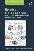 Empire De/Centered : New Spatial Histories of Russia and the Soviet Union