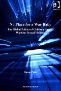 No Place for a War Baby : The Global Politics of Children Born of Wartime Sexual Violence