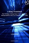 King Translated : The Writings of King James Vi and I and Their Interpretation in the Low Co...