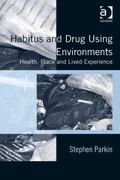 Habitus and Drug Using Environments : Health, Place and Lived-Experience