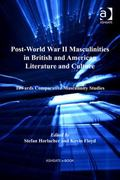 Post-World War II Masculinities in British and American Literature and Culture : Towards Com...