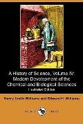 A History of Science, Volume IV: Modern Development of the Chemical and Biological Sciences ...