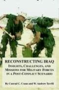 Reconstructing Iraq Insights, Challenges, And Missions For Military Forces In A Post-conflic...