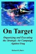 On Target Organizing and Executing the Strategic Air Campaign Against Iraq