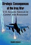 Strategic Consequences of the Iraq War U.s. Security Interests in Central Asia Reassessed