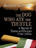Dog Who Ate the Truffle : A Memoir of Stories and Recipes from Umbria