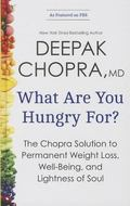 What Are You Hungry For? : The Chopra Solution to Permanent Weight Loss, Well-Being, and Lig...