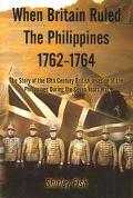 When Britain Ruled the Philippines 1762-1764 The Story of the 18th Century British