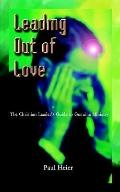 Leading Out of Love A Christian Leader's Guide to Genuine Ministry to Genuine Ministry