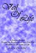 Veil of Life A Journey Inward Toward the Unknown Revelation of Your Own Soul, Wherein Lie th...
