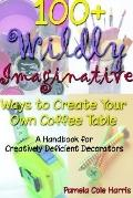 100+ Wildly Imaginative Ways to Create Your Own Coffee Table A Handbook for Creatively Defic...
