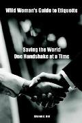 Wild Woman's Guide to Etiquette Saving the World One Handshake at a Time