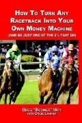 How to Turn a Racetrack into Your Own Private Money Machine And Be Just One of the 2% That Do