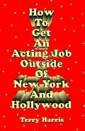 How to Get an Acting Job Outside of New York and Hollywood