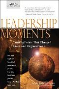 Leadership Moments: Turning Points That Changed Lives and Organizations