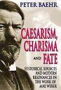 Caesarism, Charisma and Fate: Historical Sources and Modern Resonances in the Work of Max Weber