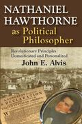 Nathaniel Hawthorne As Political Philosopher : Revolutionary Principles Domesticated and Per...