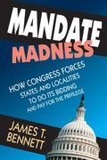 Mandate Madness : How Congress Forces States and Localities to Do Its Bidding and Pay for th...