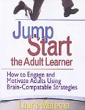 Jump Start the Adult Learner How to Engage and Motivate Adults Using Brain-compatible Strate...