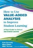 How to Use Value-Added Analysis to Improve Student Learning: A Field Guide for School and Di...