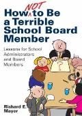 How Not to Be a Terrible School Board Member : Lessons for School Administrators and Board M...