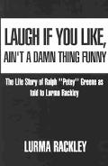 Laugh If You Like, Ain't a Damn Thing Funny The Life Story of Ralph ''Petey'' Greene As Told...