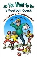 So You Want to Be a Football Coach: How to Coach Little League