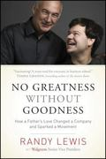 No Greatness Without Goodness : How a Father's Love Changed a Company and Sparked a Movement