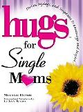 Hugs for Single Moms Stories, Sayings, And Scriptures to Encourage And Inspire