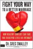 Fight Your Way to a Better Marriage: How Healthy Conflict Can Take You to Deeper Levels of I...