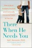 There When He Needs You: How to Be an Available, Involved, and Emotionally Connected Father ...