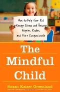The Mindful Child: How to Help Your Kid Manage Stress and Become Happier, Kinder, and More C...