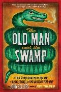 Old Man and the Swamp : A True Story about My Weird Dad, a Bunch of Snakes, and One Ridiculo...