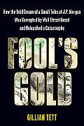 Fool's Gold: How the Bold Dream of a Small Tribe at J.P. Morgan Was Corrupted by Wall Street...