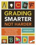 Grading Smarter, Not Harder : Assessment Strategies That Motivate Kids and Help Them Learn