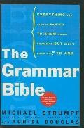 Grammar Bible : Everything You Always Wanted to Know about Grammar but Didn't Know Whom to Ask