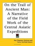 On the Trail of Ancient Man: A Narrative of the Field Work of the Central Asiatic Expeditions