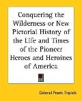 Conquering the Wilderness or New Pictorial History of the Life and Times of the Pioneer Hero...