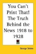 You Can't Print That! The Truth Behind the News 1918 to 1928