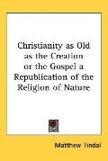 Christianity as Old as the Creation or the Gospel a Republication of the Religion of Nature