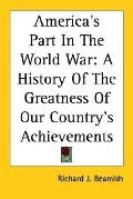 America's Part in the World War A History of the Greatness of Our Country's Achievements