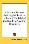 Manual Hebrew and English Lexicon Including the Biblical Chaldee Designed for Beginners