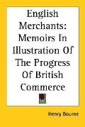 English Merchants Memoirs in Illustration of the Progress of British Commerce