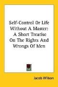 Self Control or Life Without a Master A Short Treatise on the Rights And Wrongs of Men